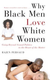 Why Black Men Love White Women - Going Beyond Sexual Politics to the Heart of the Matter ebook by Rajen Persaud,Karen Hunter