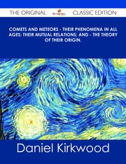 Comets and Meteors - Their phenomena in all ages; their mutual relations; and - the theory of their origin. - The Original Classic Edition ebook by Daniel Kirkwood