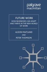 Future Work - How Businesses Can Adapt and Thrive In The New World Of Work ebook by A. Maitland,P. Thomson