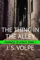 The Thing in the Alley (Anomaly Hunters, Book 3) ebook by J. S. Volpe
