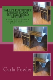 Pallet Furniture Design Plans You Can Build at Home ebook by Carla Fowler