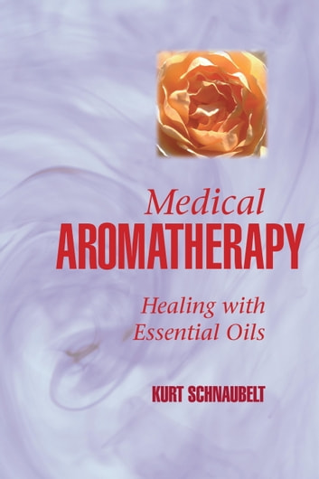 Medical Aromatherapy - Healing with Essential Oils ebook by Kurt Schnaubelt