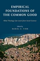 Empirical Foundations of the Common Good - What Theology Can Learn from Social Science ebook by Daniel K. Finn