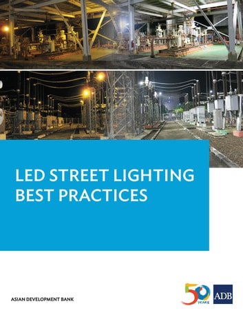 LED Street Lighting Best Practices - Lessons Learned from the Pilot LED Municipal Streetlight and PLN Substation Retrofit Project (Pilot LED Project) in Indonesia ebook by Asian Development Bank