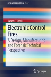 Electronic Control Fires - A Design, Manufacturing and Forensic Technical Perspective ebook by James E. Small