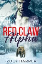 Red Claw Alpha - An Alpha Shifter Romance ebook by Zoey Harper