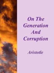 On The Generation And Corruption ebook by Aristotle