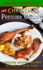 Easy Christmas Pressure Cooker Recipes: Pressure Cooker Recipes to Free Up Your Time - Holiday Pressure Cooker Recipes, #2 ebook by William A.Campbell Jr