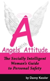 Angels with Attitude: The Socially Intelligent Woman's Guide to Personal Safety ebook by Danny Kessler