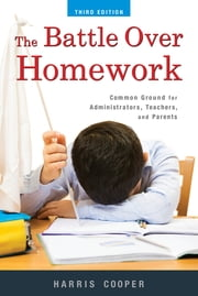 The Battle Over Homework - Common Ground for Administrators, Teachers, and Parents ebook by Harris M. Cooper