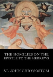 The Homilies On The Epistle To The Hebrews - Extended Annotated Edition ebook by St. John Chrysostom,Philipp Schaff