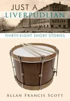 Just a Liverpudlian - Thirty - Eight Short Stories ebook by Allan Francis Scott