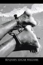 Write the Vision: a Journey to Forgiveness in Poems and Other Celebrations ebook by Benjamin Edgar Williams