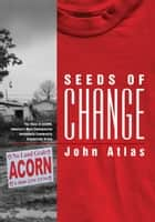 Seeds of Change - The Story of ACORN, America's Most Controversial Antipoverty Community Organizing Group ebook by John Atlas