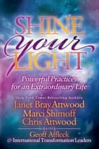 Shine Your Light - Powerful Practices for an Extraordinary Life ebook by Janet Bray Attwood, Marci Shimoff, Chris Attwood,...