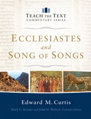 Ecclesiastes and Song of Songs (Teach the Text Commentary Series) ebook by Edward Curtis,Mark Strauss,John Walton