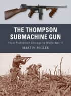 The Thompson Submachine Gun - From Prohibition Chicago to World War II ebook by Martin Pegler, Peter Dennis