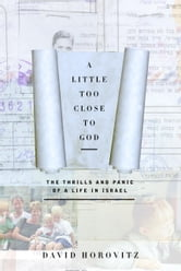 A Little Too Close to God - The Thrills and Panic of a Life in Israel ebook by David Horovitz