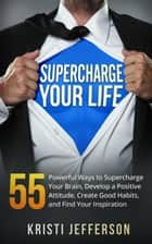 Supercharge Your Life: 55 Powerful Ways to Supercharge Your Brain, Develop a Positive Attitude, Create Good Habits, and Find Your Inspiration (Life Coaching, Supercharge Your Morning, Brain Training) ebook by Kristi Jefferson