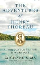 The Adventures of Henry Thoreau - A Young Man's Unlikely Path to Walden Pond ebook by Michael Sims