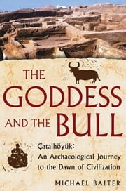The Goddess and the Bull - Catalhoyuk: An Archaeological Journey to the Dawn of Civilization ebook by Michael Balter
