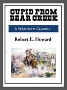 Cupid Bear Creek ebook by Robert E. Howard