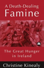 A Death-Dealing Famine - The Great Hunger in Ireland ebook by Christine Kinealy