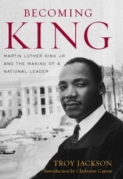 Becoming King - Martin Luther King Jr. and the Making of a National Leader ebook by Troy Jackson,Clayborne Carson