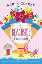 The Beachside Flower Stall - A feel good romance to make you laugh out loud ebook by Karen Clarke