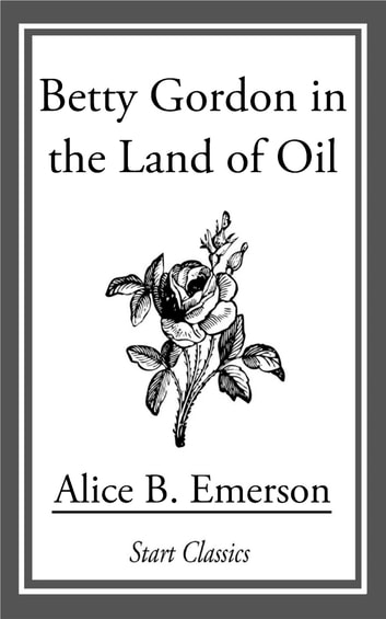 Betty Gordon in the Land of Oil ebook by Alice B. Emerson