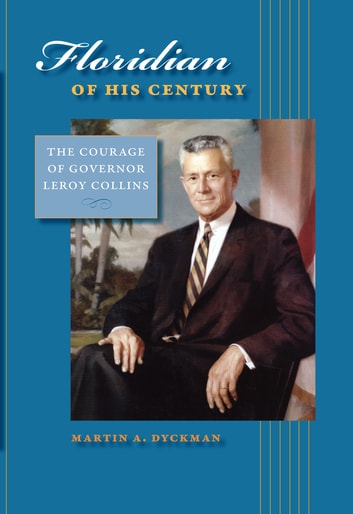 Floridian of His Century - The Courage of Governor LeRoy Collins ebook by Martin A. Dyckman