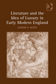 Literature and the Idea of Luxury in Early Modern England ebook by Dr Alison V Scott