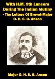 With H.M. 9th Lancers During The Indian Mutiny - The Letters Of Brevet-Major O. H. S. G. Anson [Illustrated Edition] ebook by Major Octavius H. S. G. Anson