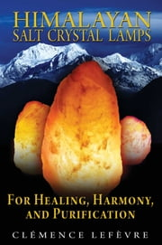 Himalayan Salt Crystal Lamps - For Healing, Harmony, and Purification ebook by Clémence Lefèvre