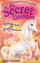 My Secret Unicorn: The Magic Spell and Dreams Come True ebook by Linda Chapman