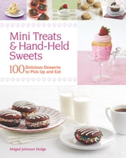 Mini Treats & Hand-Held Sweets - 100 Delicious Desserts to Pick Up and Eat ebook by Abigail Johnson Dodge