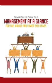 MANAGEMENT AT A GLANCE - FOR TOP, MIDDLE AND LOWER EXECUTIVES ebook by Ahmed Shehu Awak, PhD