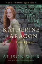 Katherine of Aragon, The True Queen ebook by Alison Weir