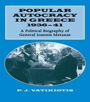Popular Autocracy in Greece, 1936-1941 - A Political Biography of General Ioannis Metaxas ebook by P.J. Vatikiotis