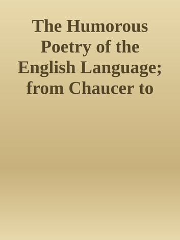 The Humorous Poetry of the English Language; from Chaucer to Saxe ebook by Inconnu(e)