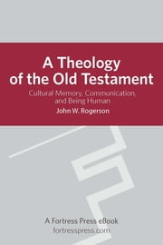 A Theology of the Old Testament - Cultural Memory, Communication, And Being Human ebook by John Rogerson