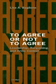 To Agree or Not to Agree: Leadership, Bargaining, and Arms Control ebook by Baglione, Lisa
