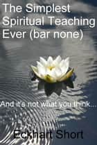The Simplest Spiritual Teaching Ever (Bar None) ebook by Eckhart Short