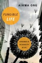 Fungible Life - Experiment in the Asian City of Life ebook by Aihwa Ong