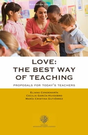 Love: the best way of teaching - Proposals for today's teachers ebooks by Eliana Condemarín, Cecilia García-Huidobro, Cristina Gutiérrez