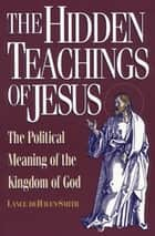 The Hidden Teachings of Jesus - The Political Meaning of the Kingdom of God ebook by Lance deHaven-Smith