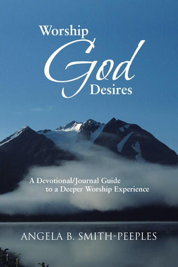 Worship God Desires - A Devotional/Journal Guide to a Deeper Worship Experience ebook by Angela B. Smith-Peeples