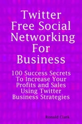 Twitter Free Social Networking for Business: 100 Success Secrets to Increase Your Profits and Sales Using Twitter Business Strategies ebook by Clark, Ronald