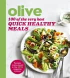 Olive: 100 of the Very Best Quick Healthy Meals ebook by Olive Magazine