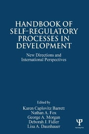 Handbook of Self-Regulatory Processes in Development - New Directions and International Perspectives ebook by Karen Caplovitz Barrett,Nathan A. Fox,George A. Morgan,Deborah J. Fidler,Lisa A. Daunhauer